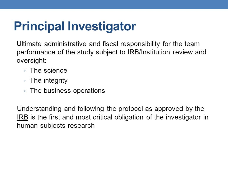 Principal Investigator Ultimate administrative and fiscal responsibility for the team performance of the study subject to IRB/Institution review and o