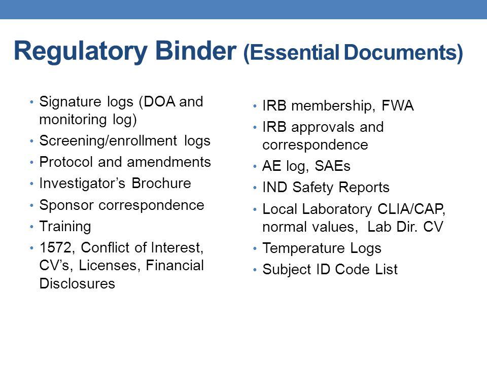 Regulatory Binder (Essential Documents) Signature logs (DOA and monitoring log) Screening/enrollment logs Protocol and amendments Investigator's Broch
