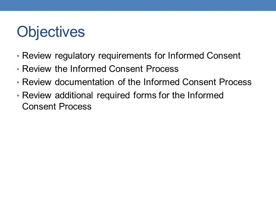 Objectives Review regulatory requirements for Informed Consent Review the Informed Consent Process Review documentation of the Informed Consent Proces