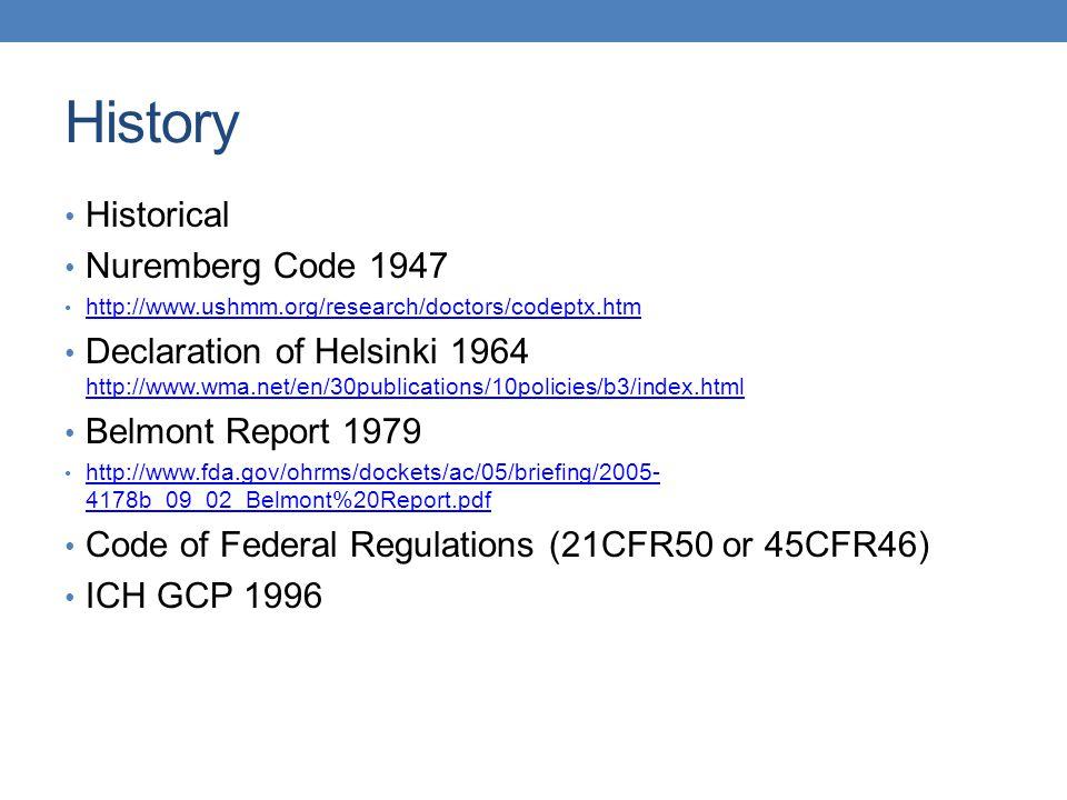 History Historical Nuremberg Code 1947 http://www.ushmm.org/research/doctors/codeptx.htm Declaration of Helsinki 1964 http://www.wma.net/en/30publicat