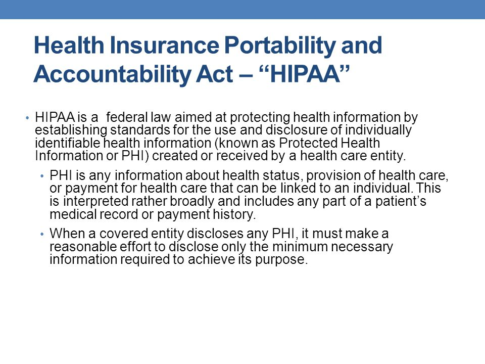 """Health Insurance Portability and Accountability Act – """"HIPAA"""" HIPAA is a federal law aimed at protecting health information by establishing standards"""
