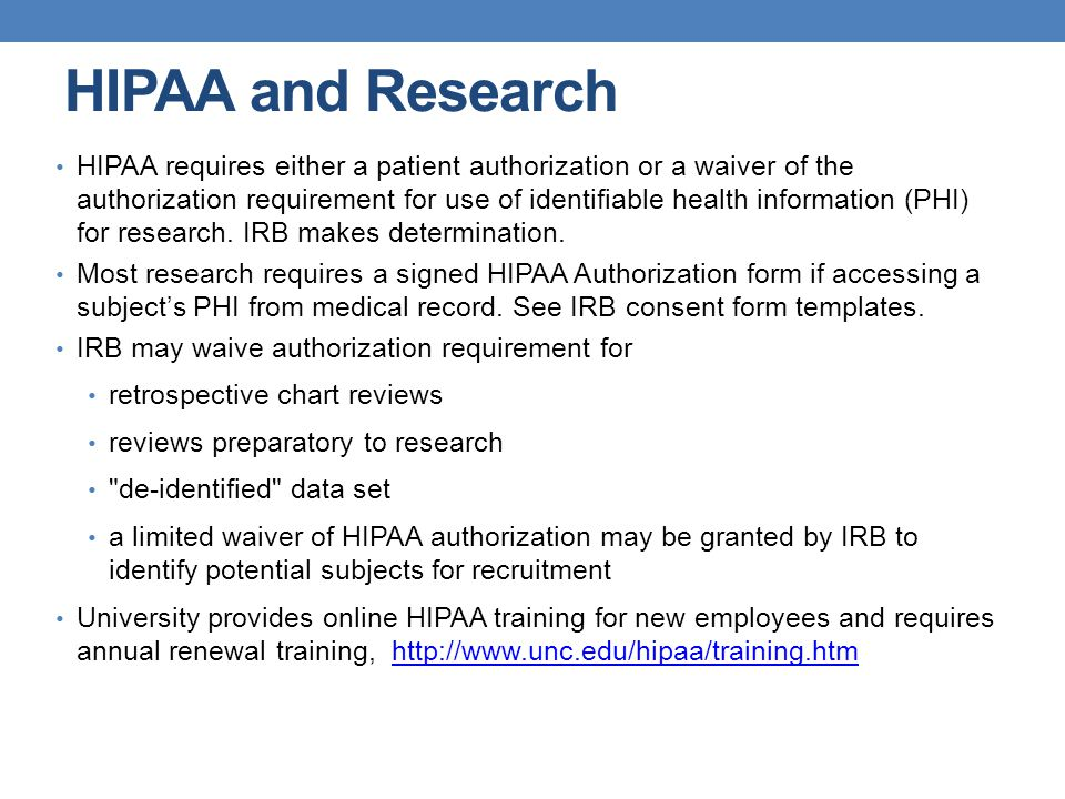 HIPAA and Research HIPAA requires either a patient authorization or a waiver of the authorization requirement for use of identifiable health informati