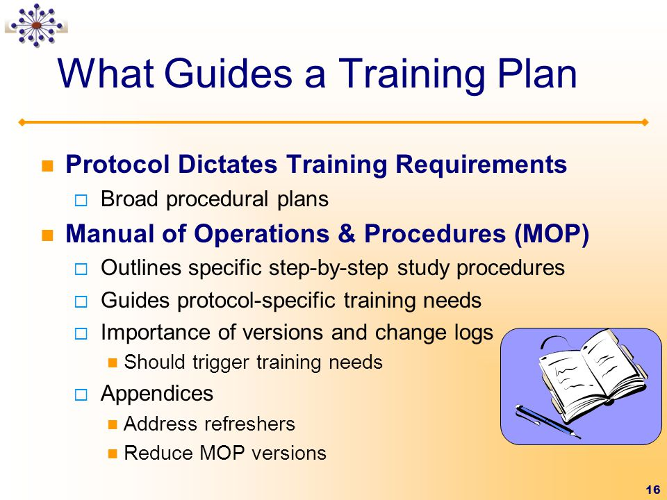 16 What Guides a Training Plan Protocol Dictates Training Requirements  Broad procedural plans Manual of Operations & Procedures (MOP)  Outlines specific step-by-step study procedures  Guides protocol-specific training needs  Importance of versions and change logs Should trigger training needs  Appendices Address refreshers Reduce MOP versions
