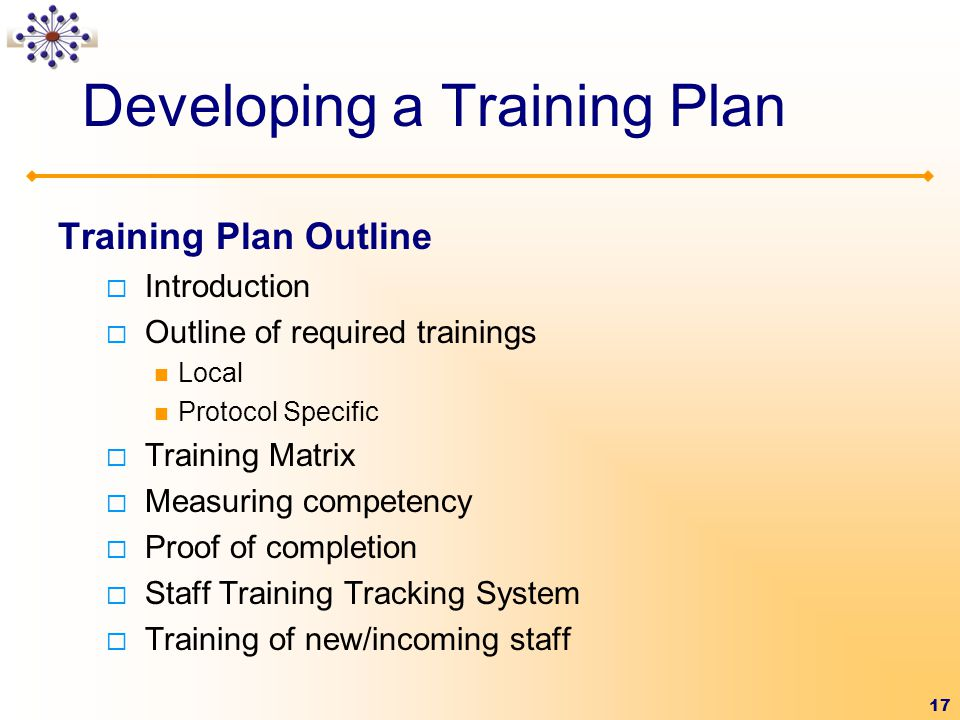 17 Developing a Training Plan Training Plan Outline  Introduction  Outline of required trainings Local Protocol Specific  Training Matrix  Measuring competency  Proof of completion  Staff Training Tracking System  Training of new/incoming staff