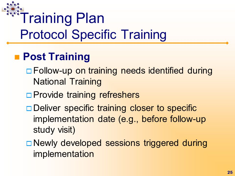 25 Training Plan Protocol Specific Training Post Training  Follow-up on training needs identified during National Training  Provide training refreshers  Deliver specific training closer to specific implementation date (e.g., before follow-up study visit)  Newly developed sessions triggered during implementation
