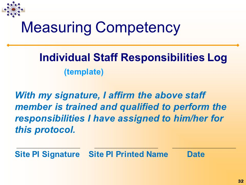 32 Measuring Competency Individual Staff Responsibilities Log (template) With my signature, I affirm the above staff member is trained and qualified to perform the responsibilities I have assigned to him/her for this protocol.