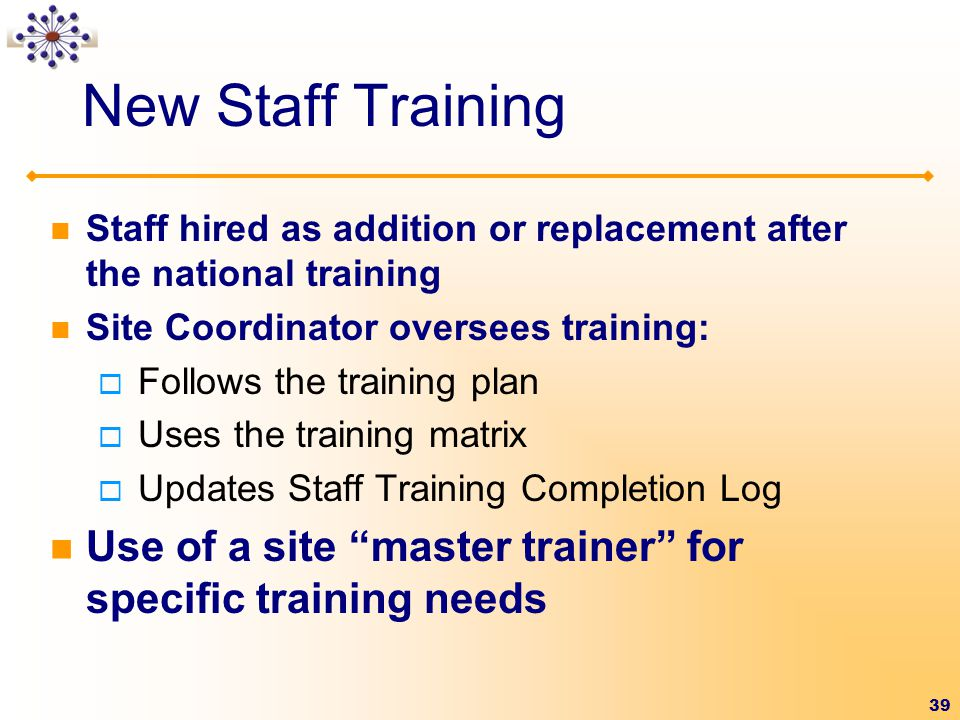 39 New Staff Training Staff hired as addition or replacement after the national training Site Coordinator oversees training:  Follows the training plan  Uses the training matrix  Updates Staff Training Completion Log Use of a site master trainer for specific training needs