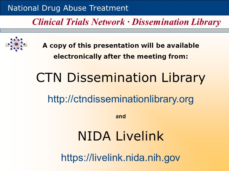 Clinical Trials Network ∙ Dissemination Library National Drug Abuse Treatment A copy of this presentation will be available electronically after the meeting from: http://ctndisseminationlibrary.org CTN Dissemination Library https://livelink.nida.nih.gov NIDA Livelink and