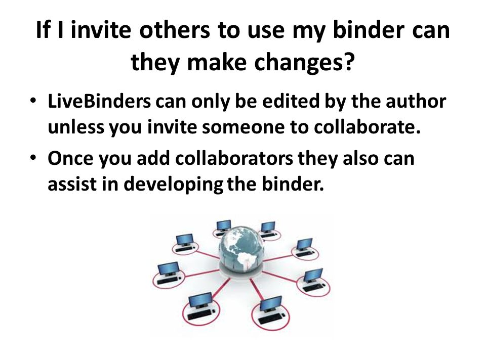 If I invite others to use my binder can they make changes? LiveBinders can only be edited by the author unless you invite someone to collaborate. Once