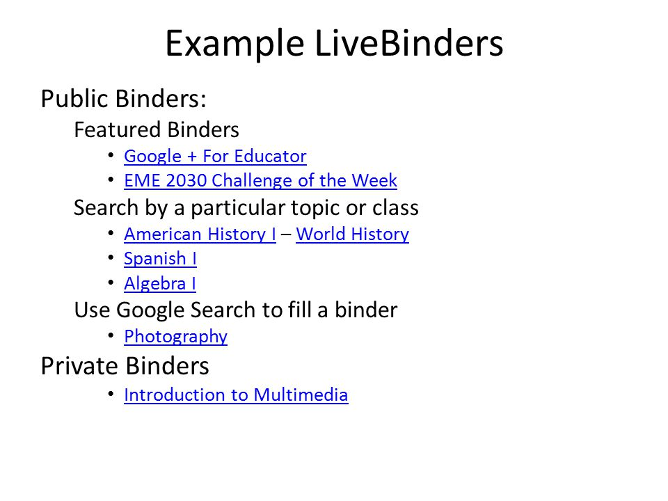 Example LiveBinders Public Binders: Featured Binders Google + For Educator EME 2030 Challenge of the Week Search by a particular topic or class American History I – World History American History IWorld History Spanish I Algebra I Use Google Search to fill a binder Photography Private Binders Introduction to Multimedia