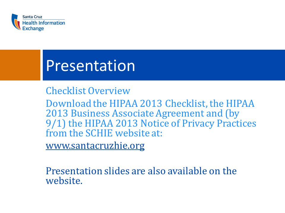 Checklist Overview Download the HIPAA 2013 Checklist, the HIPAA 2013 Business Associate Agreement and (by 9/1) the HIPAA 2013 Notice of Privacy Practices from the SCHIE website at: www.santacruzhie.org Presentation slides are also available on the website.