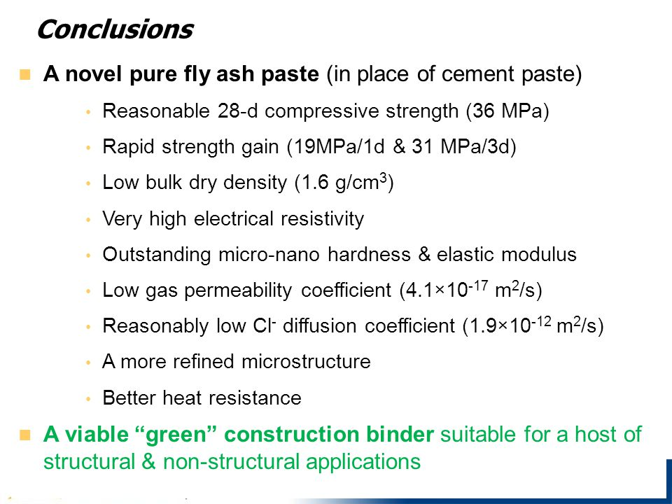 Conclusions A novel pure fly ash paste (in place of cement paste) Reasonable 28-d compressive strength (36 MPa) Rapid strength gain (19MPa/1d & 31 MPa/3d) Low bulk dry density (1.6 g/cm 3 ) Very high electrical resistivity Outstanding micro-nano hardness & elastic modulus Low gas permeability coefficient (4.1×10 -17 m 2 /s) Reasonably low Cl - diffusion coefficient (1.9×10 -12 m 2 /s) A more refined microstructure Better heat resistance A viable green construction binder suitable for a host of structural & non-structural applications