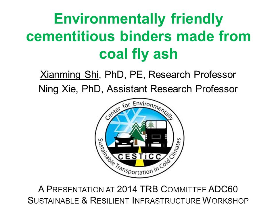 Environmentally friendly cementitious binders made from coal fly ash Xianming Shi, PhD, PE, Research Professor Ning Xie, PhD, Assistant Research Professor A P RESENTATION AT 2014 TRB C OMMITTEE ADC60 S USTAINABLE & R ESILIENT I NFRASTRUCTURE W ORKSHOP N EW Y ORK C ITY, J UNE 18, 2014