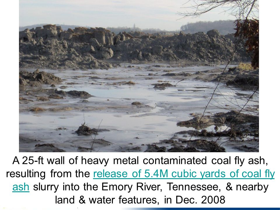 A 25-ft wall of heavy metal contaminated coal fly ash, resulting from the release of 5.4M cubic yards of coal fly ash slurry into the Emory River, Tennessee, & nearby land & water features, in Dec.