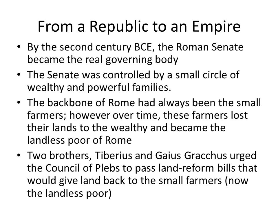 From a Republic to an Empire By the second century BCE, the Roman Senate became the real governing body The Senate was controlled by a small circle of