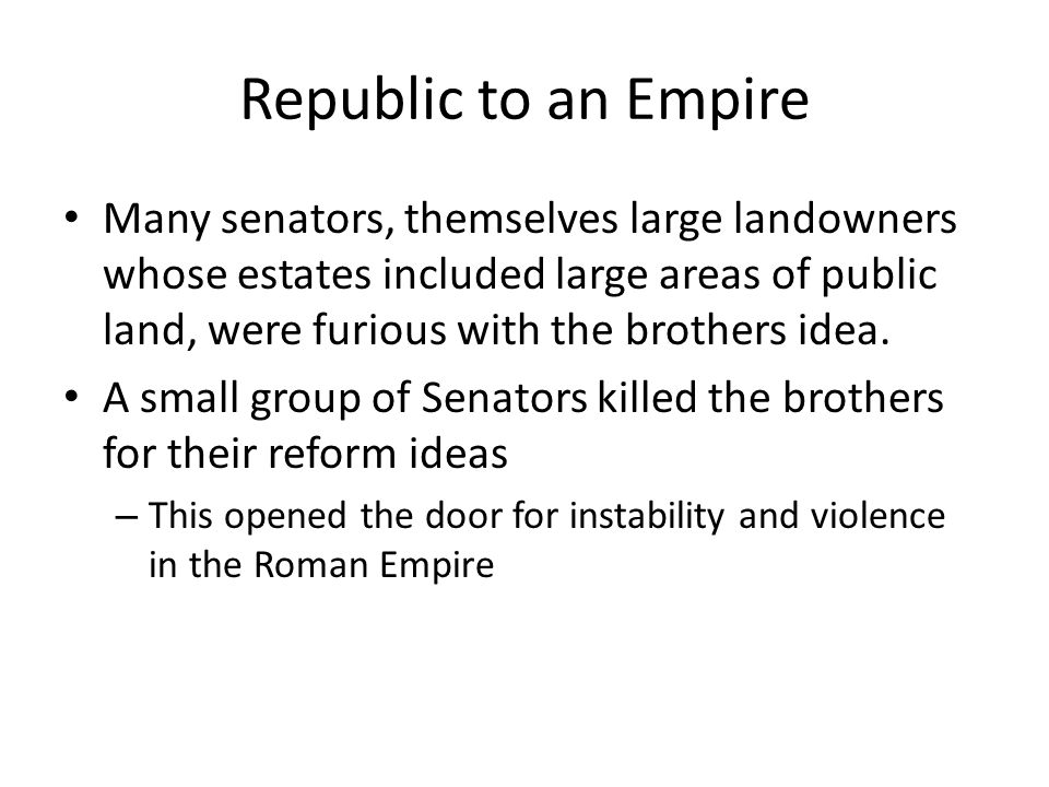Republic to an Empire Many senators, themselves large landowners whose estates included large areas of public land, were furious with the brothers ide