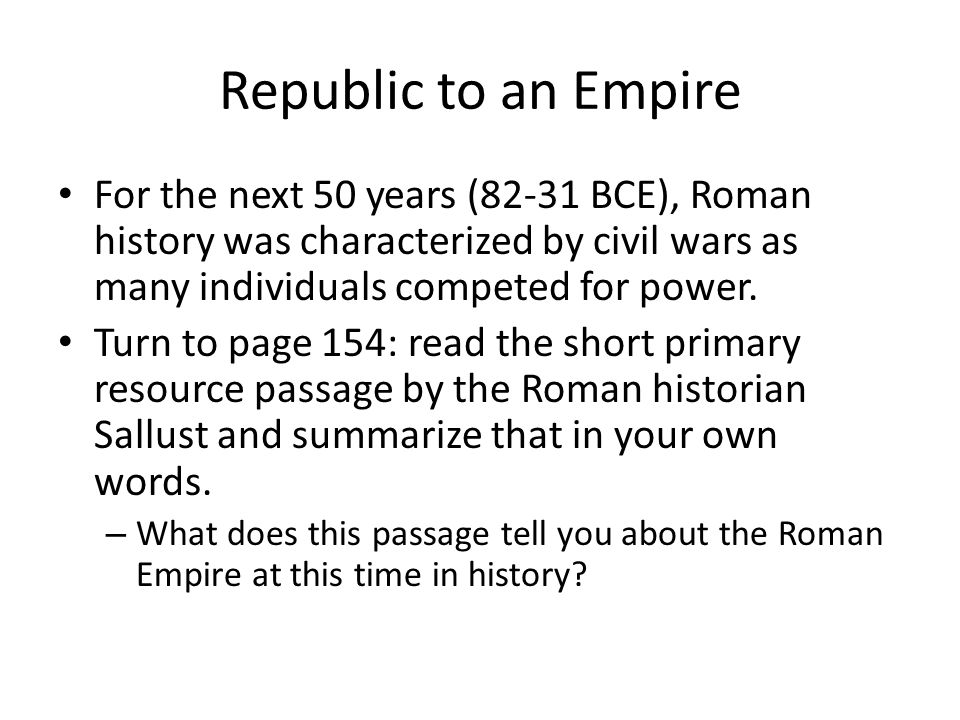 Republic to an Empire For the next 50 years (82-31 BCE), Roman history was characterized by civil wars as many individuals competed for power. Turn to