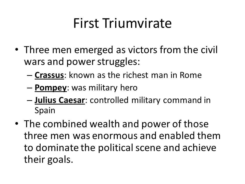 First Triumvirate Three men emerged as victors from the civil wars and power struggles: – Crassus: known as the richest man in Rome – Pompey: was mili