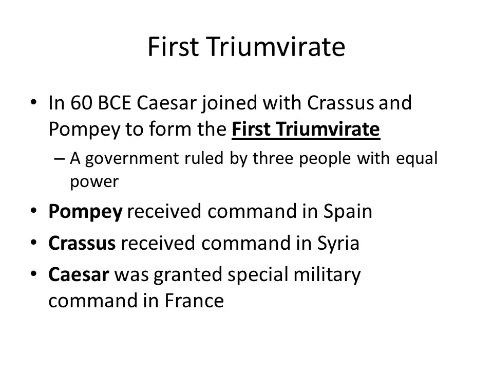 First Triumvirate In 60 BCE Caesar joined with Crassus and Pompey to form the First Triumvirate – A government ruled by three people with equal power