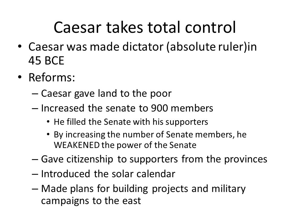 Caesar takes total control Caesar was made dictator (absolute ruler)in 45 BCE Reforms: – Caesar gave land to the poor – Increased the senate to 900 me