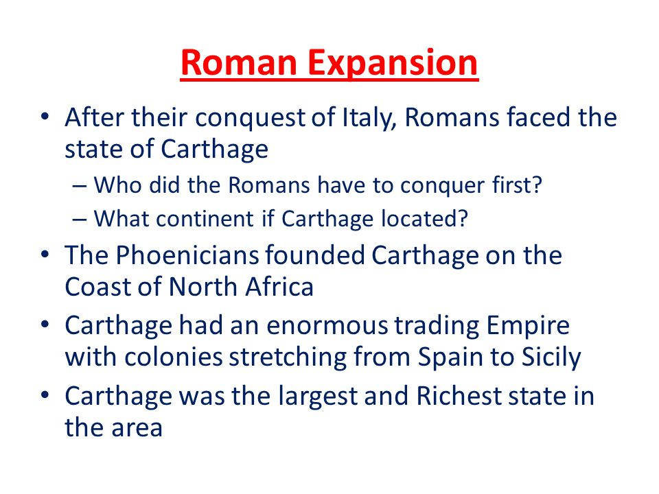 Roman Expansion After their conquest of Italy, Romans faced the state of Carthage – Who did the Romans have to conquer first? – What continent if Cart