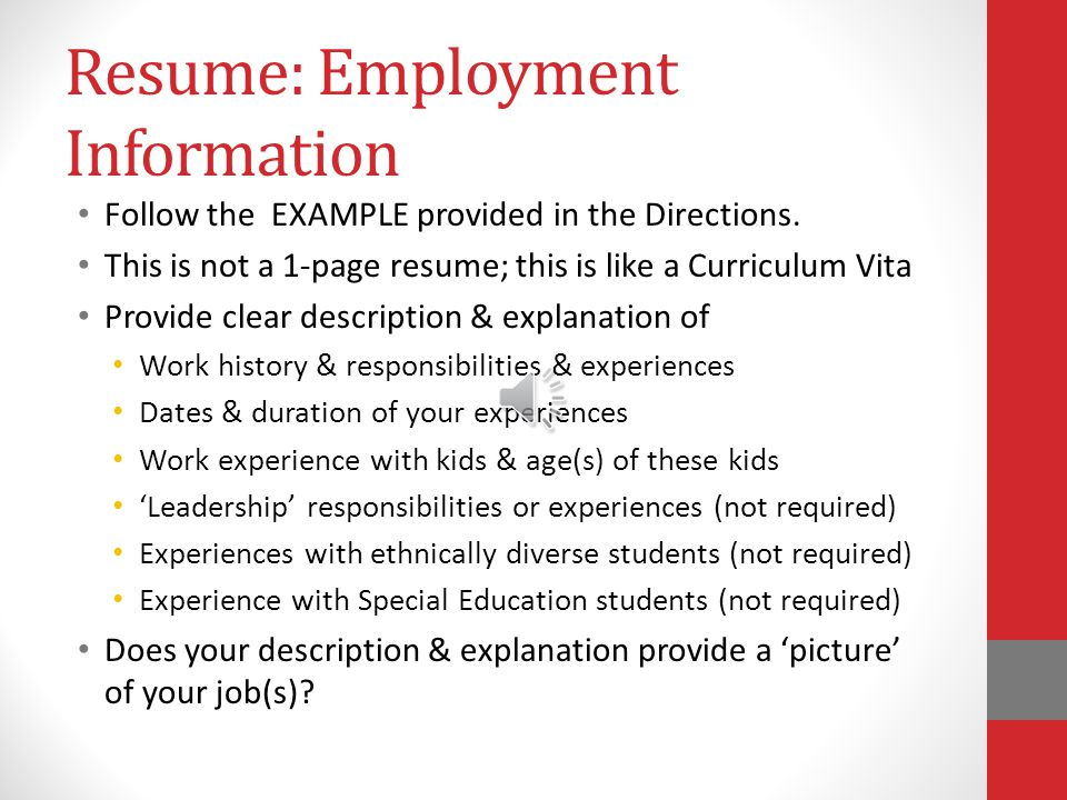 Creating your Resume Be Clear, Specific & Succinct about Degrees earned & Dates earned Education awards and/or accolades (not required) Pre-requisite or Pre-Cores taken & Dates taken Simply list this information Do not 'add' extras trying to fill space here Specificity, Clarity & Succinct information is Best