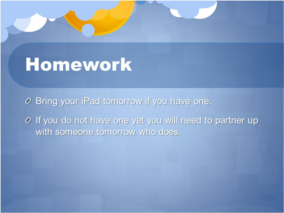 Homework Bring your iPad tomorrow if you have one.