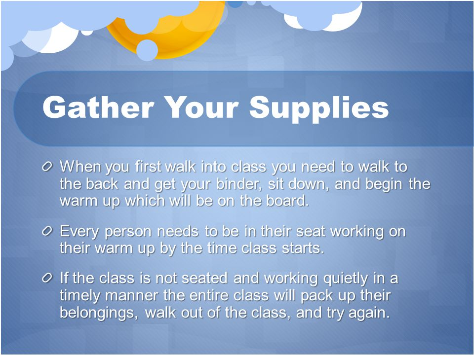 Gather Your Supplies When you first walk into class you need to walk to the back and get your binder, sit down, and begin the warm up which will be on the board.