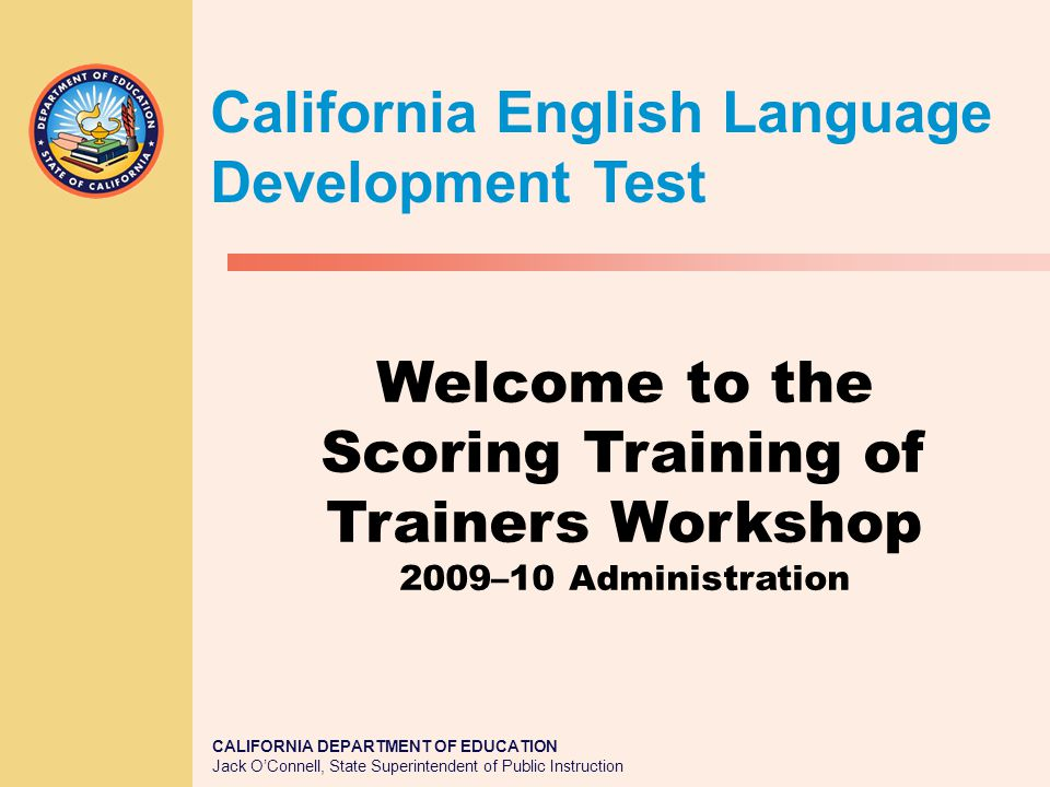 Workshop Objectives The purposes of this workshop are to train participants to: 1.Demonstrate an understanding of the scoring process for the one-on-one portions of the CELDT 2.Demonstrate an understanding of how to organize and utilize assessment materials appropriately