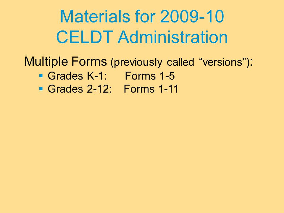 Materials for 2009-10 CELDT Administration Multiple Forms (previously called versions ) :  Grades K-1: Forms 1-5  Grades 2-12:Forms 1-11