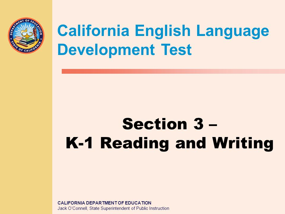 CALIFORNIA DEPARTMENT OF EDUCATION Jack O'Connell, State Superintendent of Public Instruction Section 3 – K-1 Reading and Writing California English Language Development Test