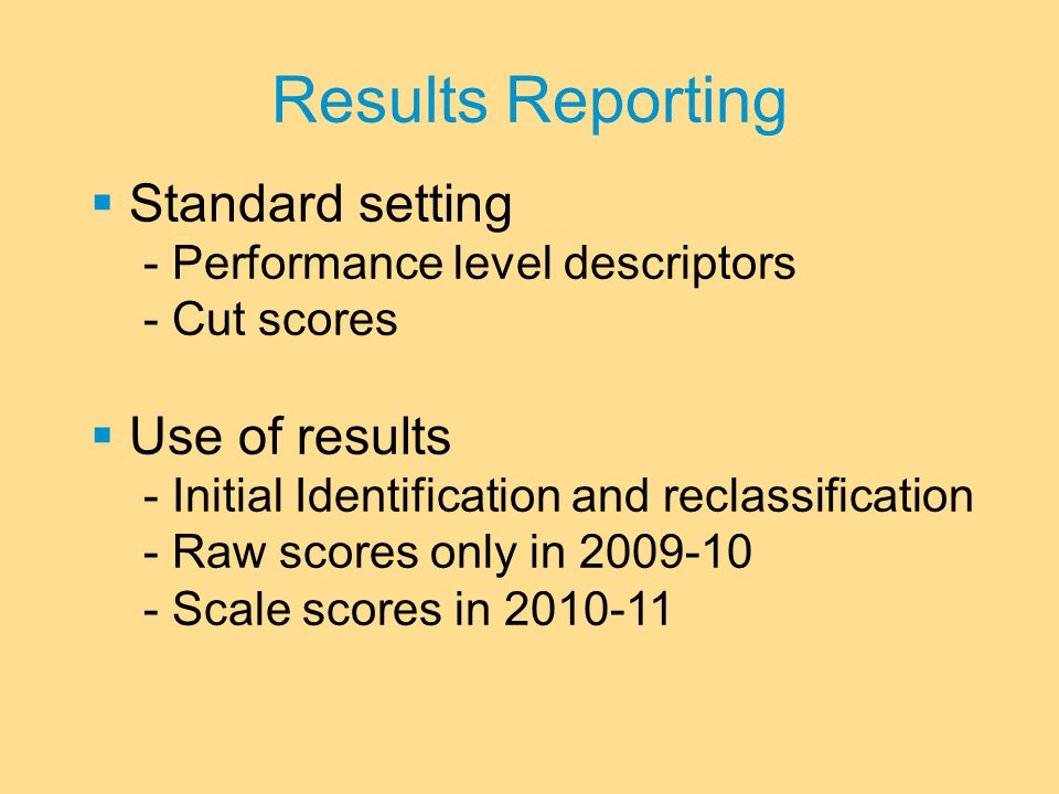 Results Reporting  Standard setting - Performance level descriptors - Cut scores  Use of results - Initial Identification and reclassification - Raw scores only in 2009-10 - Scale scores in 2010-11