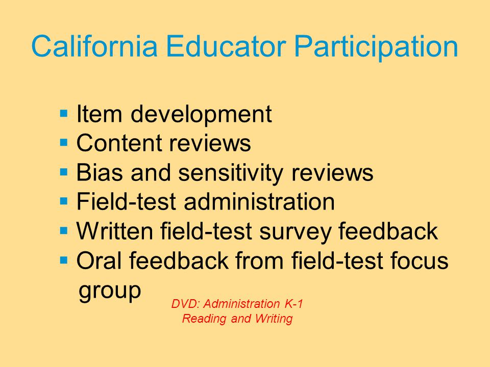 California Educator Participation  Item development  Content reviews  Bias and sensitivity reviews  Field-test administration  Written field-test survey feedback  Oral feedback from field-test focus group DVD: Administration K-1 Reading and Writing