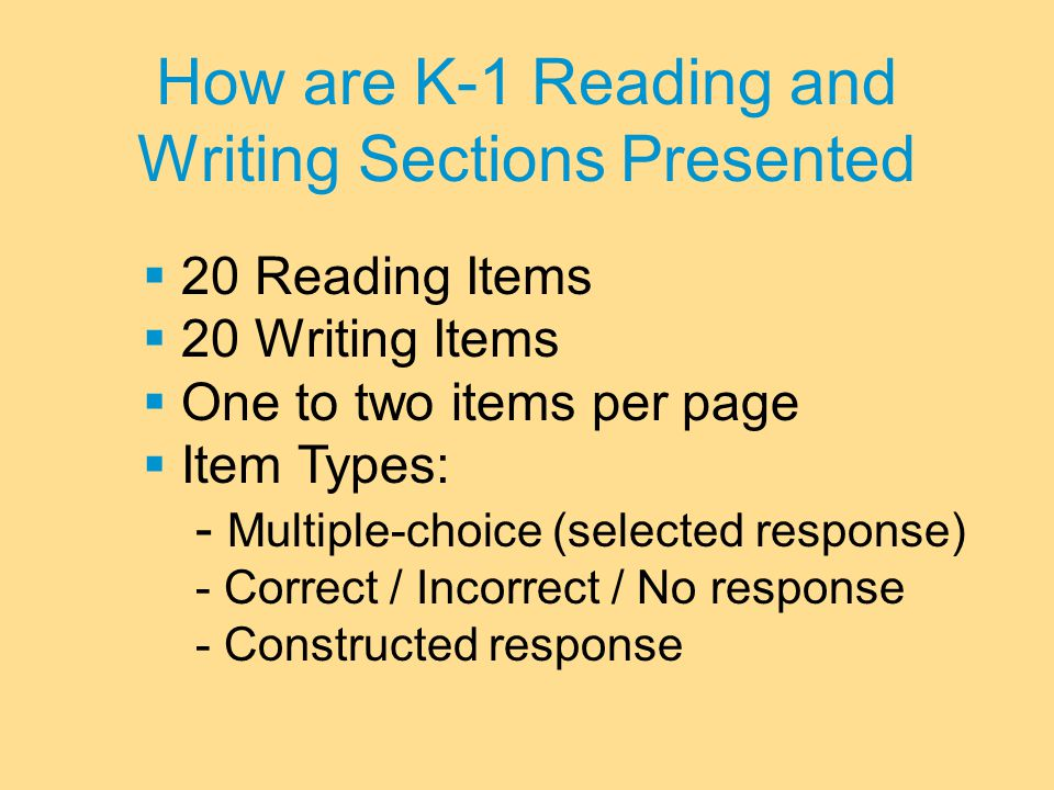 How are K-1 Reading and Writing Sections Presented  20 Reading Items  20 Writing Items  One to two items per page  Item Types: - Multiple-choice (selected response) - Correct / Incorrect / No response - Constructed response