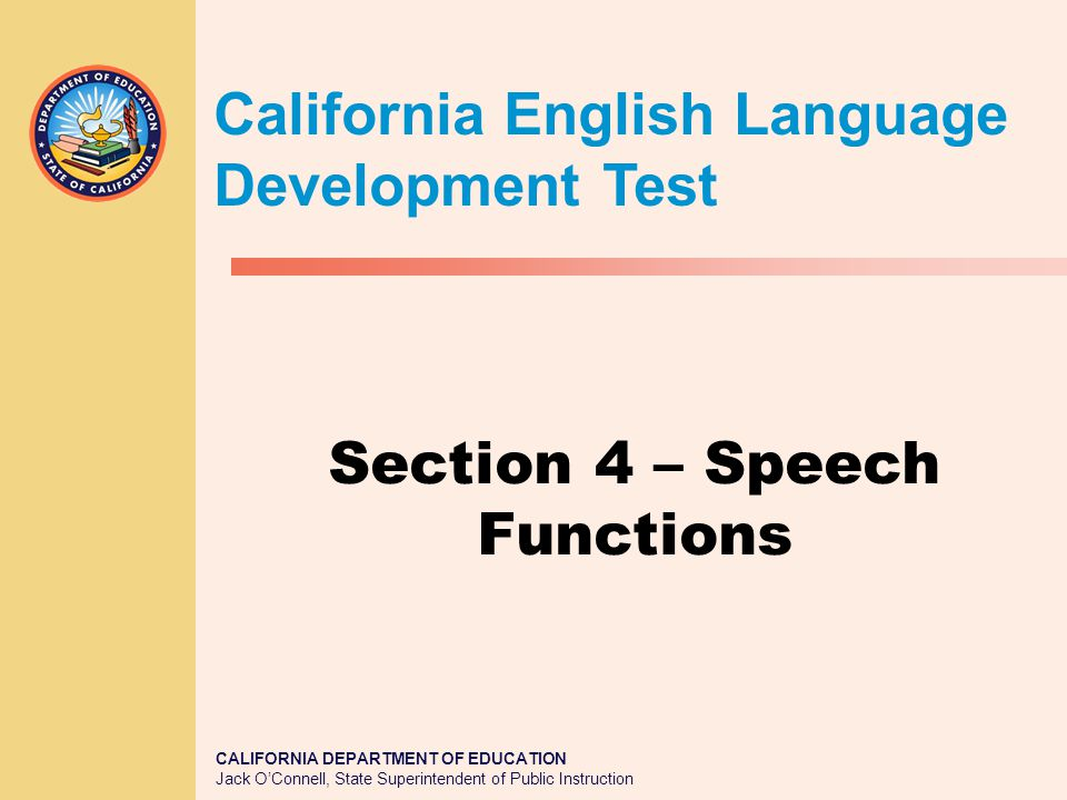 CALIFORNIA DEPARTMENT OF EDUCATION Jack O'Connell, State Superintendent of Public Instruction Section 4 – Speech Functions California English Language Development Test