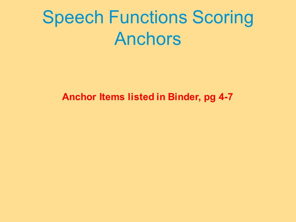 Speech Functions Scoring Anchors Anchor Items listed in Binder, pg 4-7