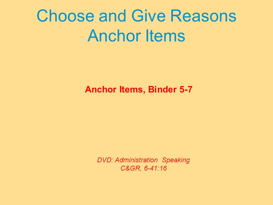 Choose and Give Reasons Anchor Items Anchor Items, Binder 5-7 DVD: Administration Speaking C&GR, 6-41:16