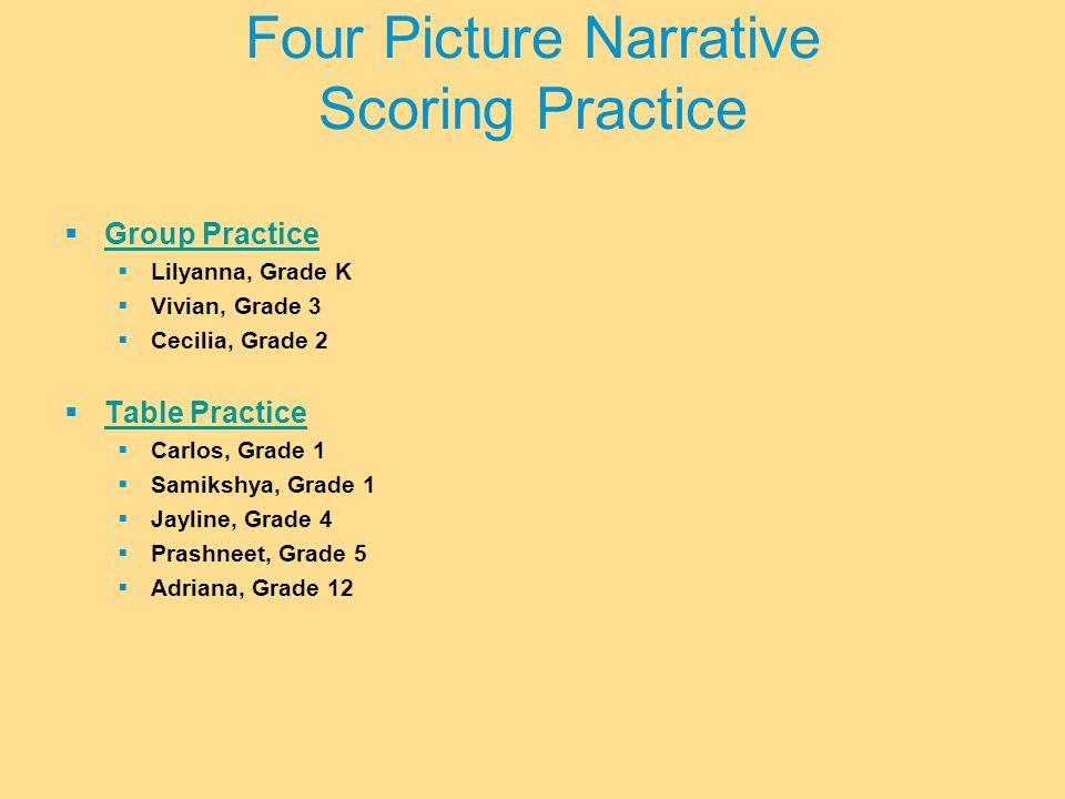  Group Practice Group Practice  Lilyanna, Grade K  Vivian, Grade 3  Cecilia, Grade 2  Table Practice Table Practice  Carlos, Grade 1  Samikshya, Grade 1  Jayline, Grade 4  Prashneet, Grade 5  Adriana, Grade 12 Four Picture Narrative Scoring Practice