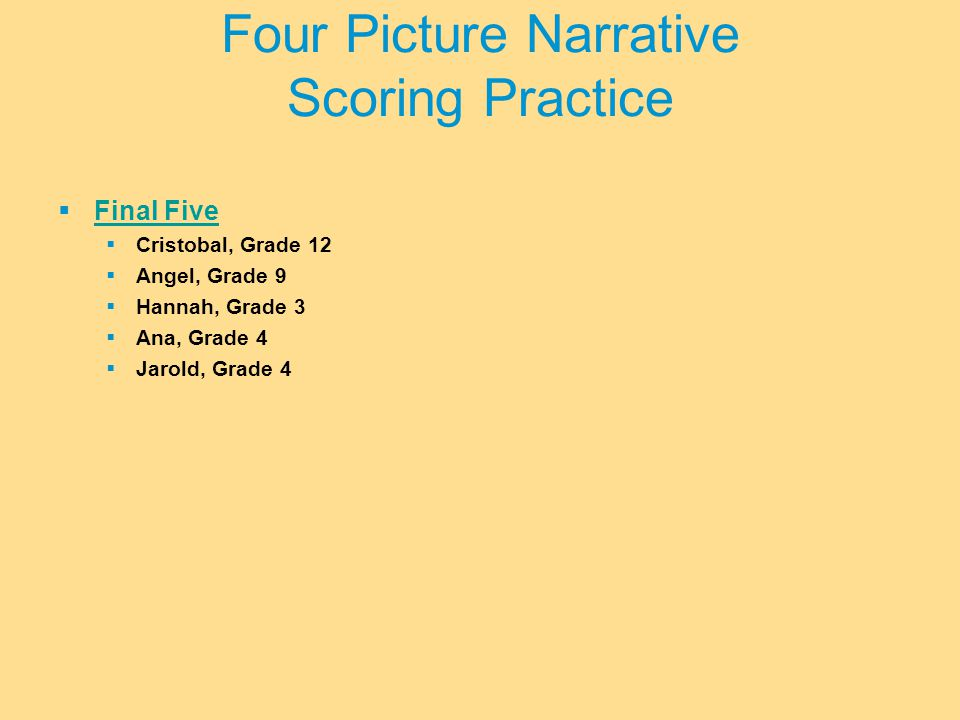  Final Five Final Five  Cristobal, Grade 12  Angel, Grade 9  Hannah, Grade 3  Ana, Grade 4  Jarold, Grade 4 Four Picture Narrative Scoring Practice