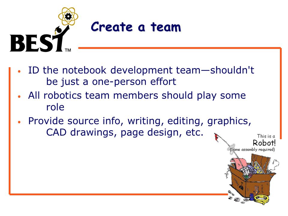 Create a team Create a team ID the notebook development team—shouldn t be just a one-person effort All robotics team members should play some role Provide source info, writing, editing, graphics, CAD drawings, page design, etc.