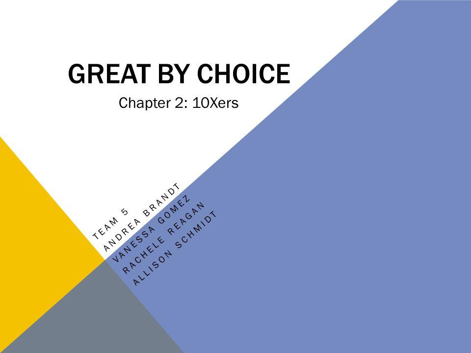 GREAT BY CHOICE TEAM 5 ANDREA BRANDT VANESSA GOMEZ RACHELE REAGAN ALLISON SCHMIDT Chapter 2: 10Xers