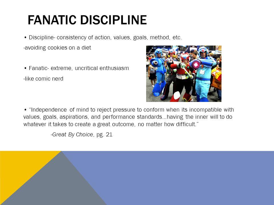 FANATIC DISCIPLINE Discipline- consistency of action, values, goals, method, etc.