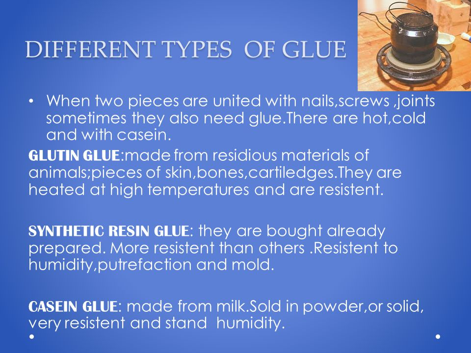 DIFFERENT TYPES OF GLUE When two pieces are united with nails,screws,joints sometimes they also need glue.There are hot,cold and with casein. GLUTIN G