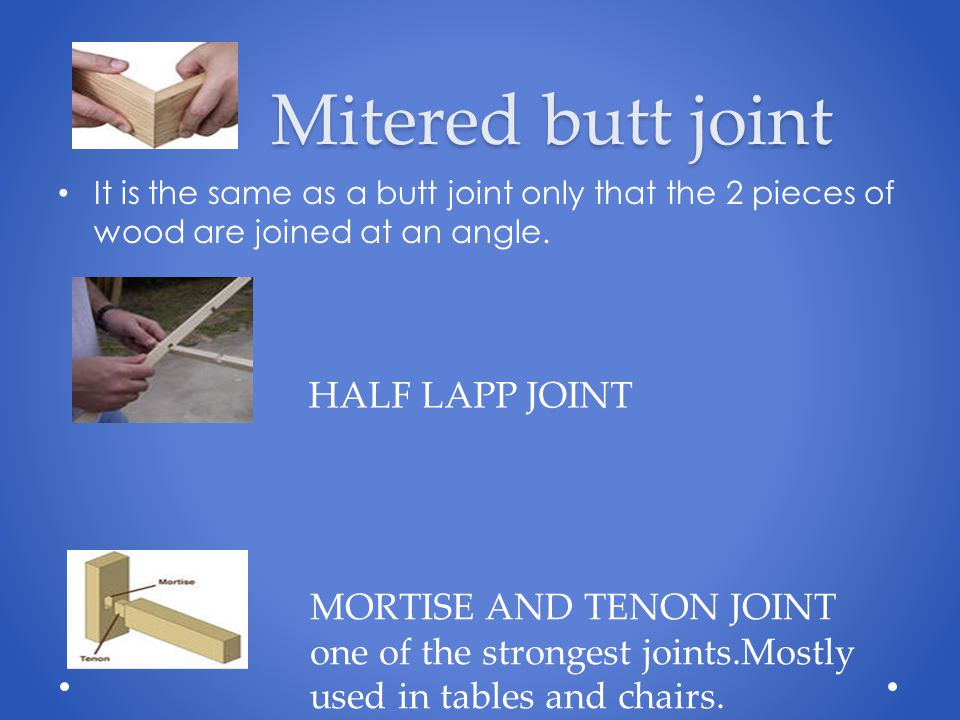 Mitered butt joint Mitered butt joint It is the same as a butt joint only that the 2 pieces of wood are joined at an angle. HALF LAPP JOINT MORTISE AN