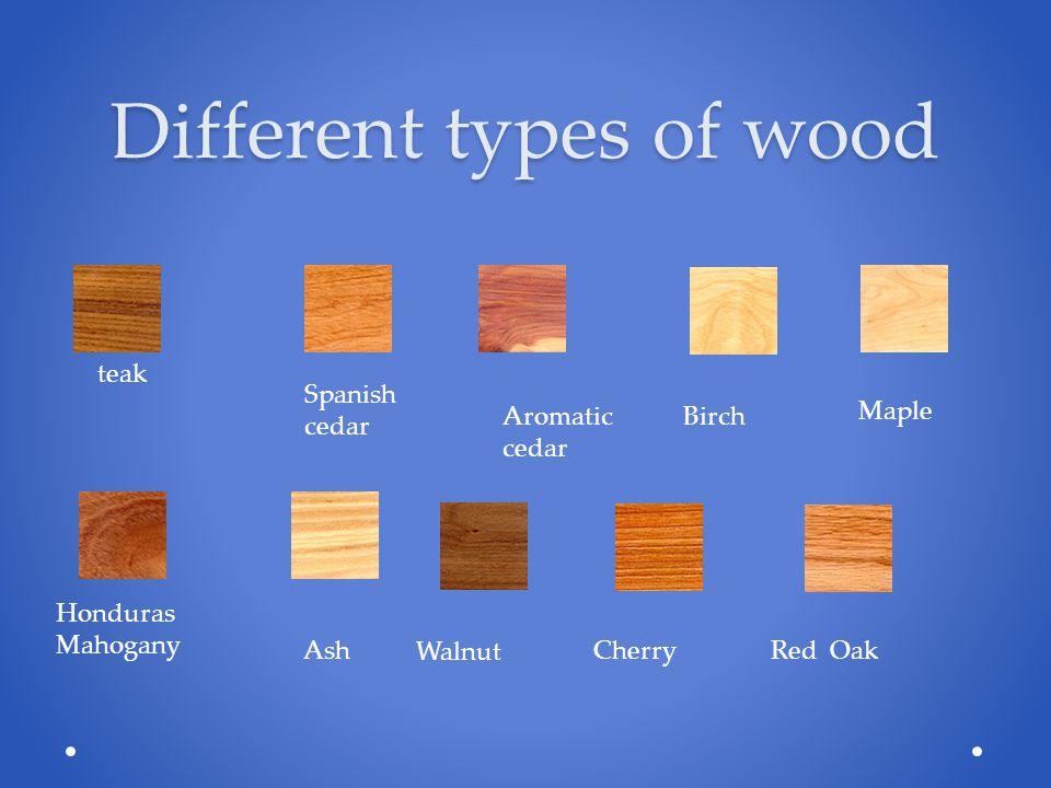 Different types of wood teak Spanish cedar Aromatic cedar Birch Honduras Mahogany Ash Walnut Cherry Red Oak Maple