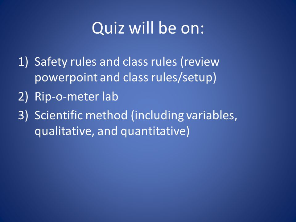Quiz will be on: 1)Safety rules and class rules (review powerpoint and class rules/setup) 2)Rip-o-meter lab 3)Scientific method (including variables, qualitative, and quantitative)