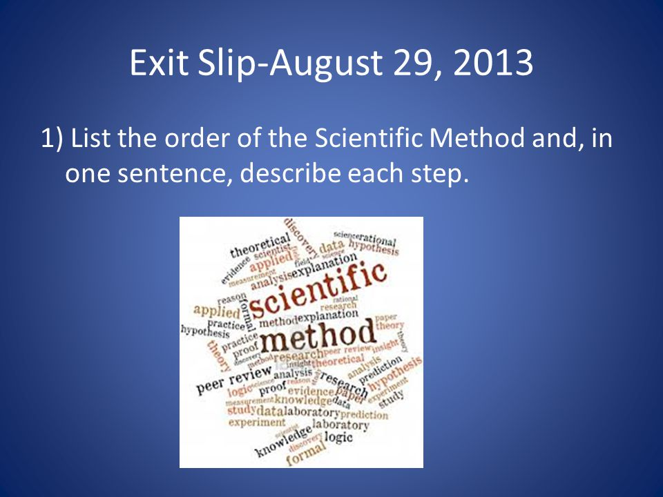 Exit Slip-August 29, 2013 1) List the order of the Scientific Method and, in one sentence, describe each step.