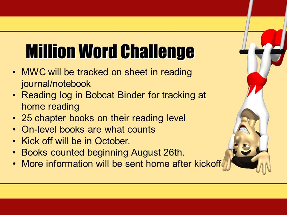 Million Word Challenge MWC will be tracked on sheet in reading journal/notebook Reading log in Bobcat Binder for tracking at home reading 25 chapter books on their reading level On-level books are what counts Kick off will be in October.