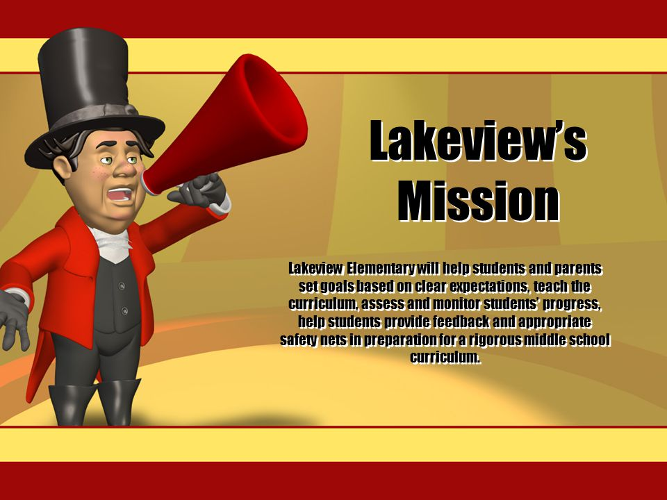 Lakeview's Mission Lakeview Elementary will help students and parents set goals based on clear expectations, teach the curriculum, assess and monitor students' progress, help students provide feedback and appropriate safety nets in preparation for a rigorous middle school curriculum.