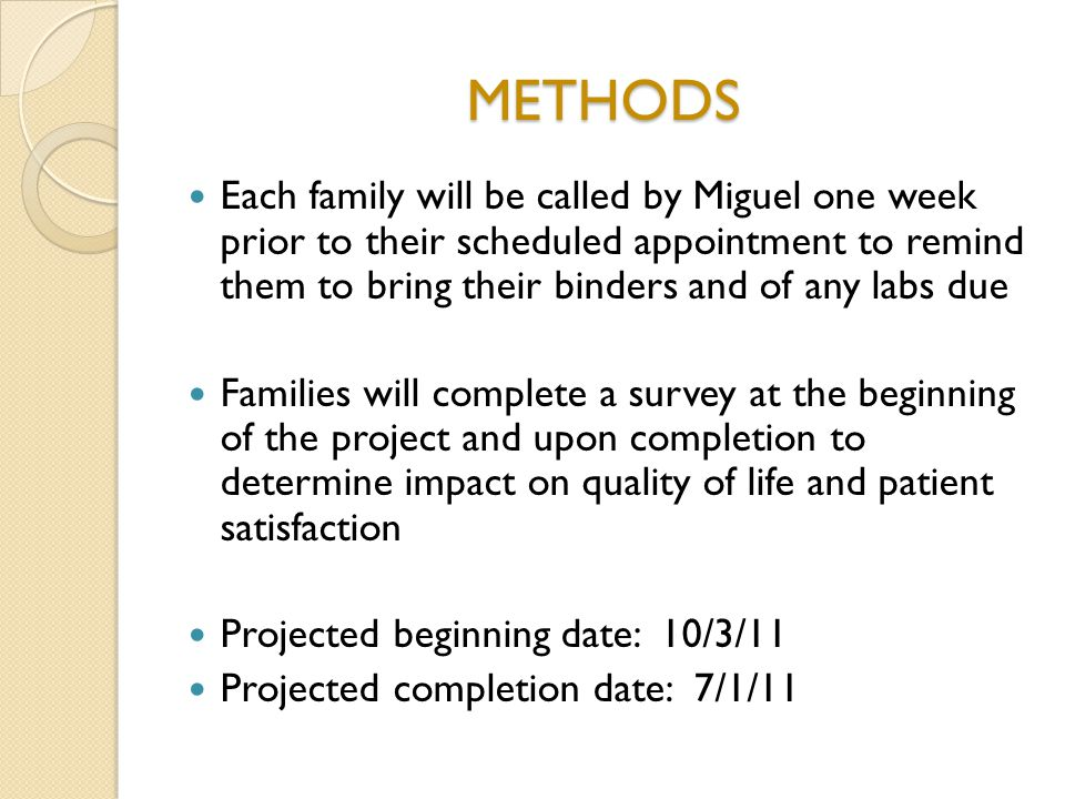 METHODS Each family will be called by Miguel one week prior to their scheduled appointment to remind them to bring their binders and of any labs due F